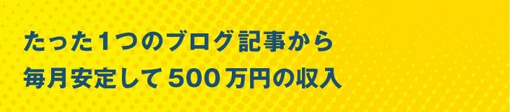 たった1つのブログ記事から毎月安定して500万円の収入