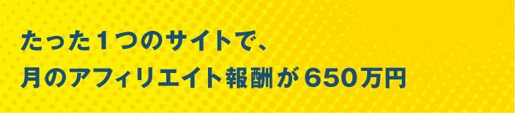 たった1つのサイトで、月のアフィリエイト報酬が650万円