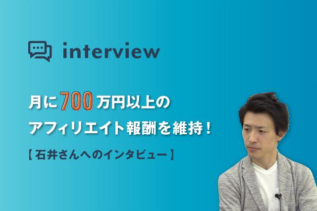 月に700万円以上のアフィリエイト報酬を維持!石井さんへのインタビュー