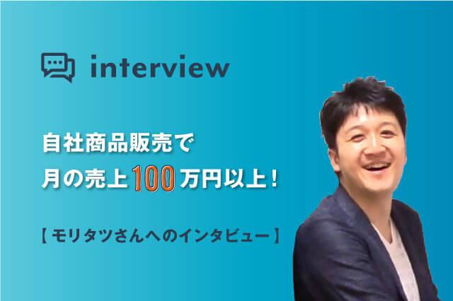 自社商品販売で月の売上100万円以上!モリタツさんへインタビュー