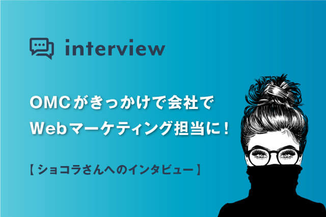OMCがきっかけで会社でWebマーケティング担当に!ショコラさんへインタビュー