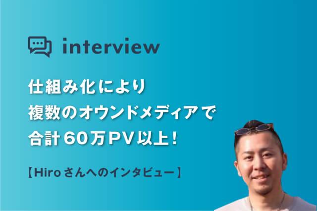 仕組み化により複数のオウンドメディアで合計60万PV以上!Hiroさんへインタビュー