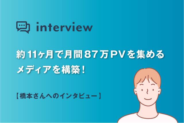 約11ヶ月で月間87万PVを集めるメディアを構築!橋本さんへインタビュー