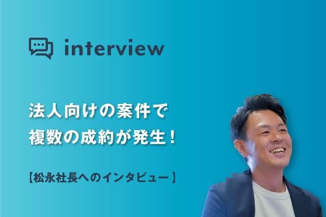 法人向けの案件で複数の成約が発生!松永社長にインタビュー